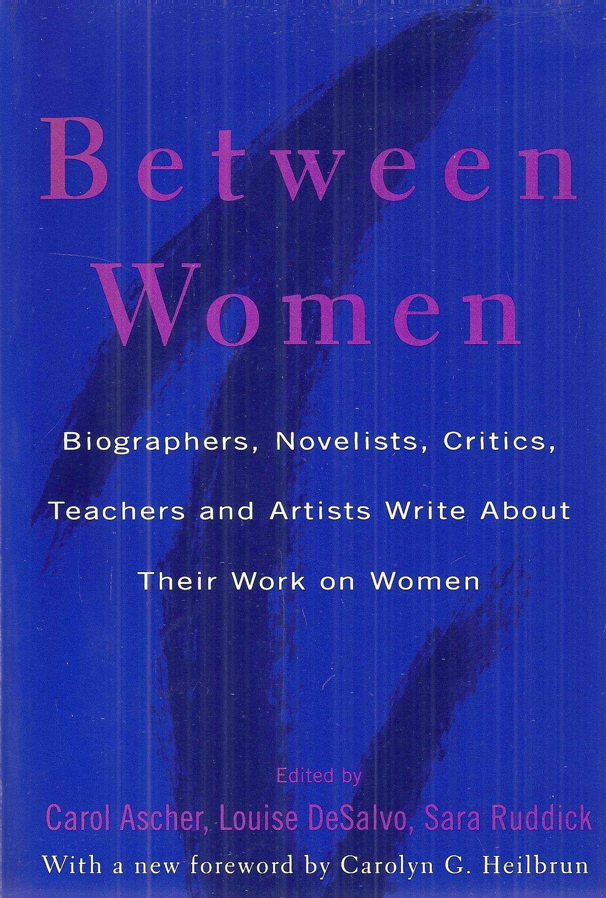 Between Women: Biographers, Novelists, Critics, Teachers and Artists Write about Their Work on Women
